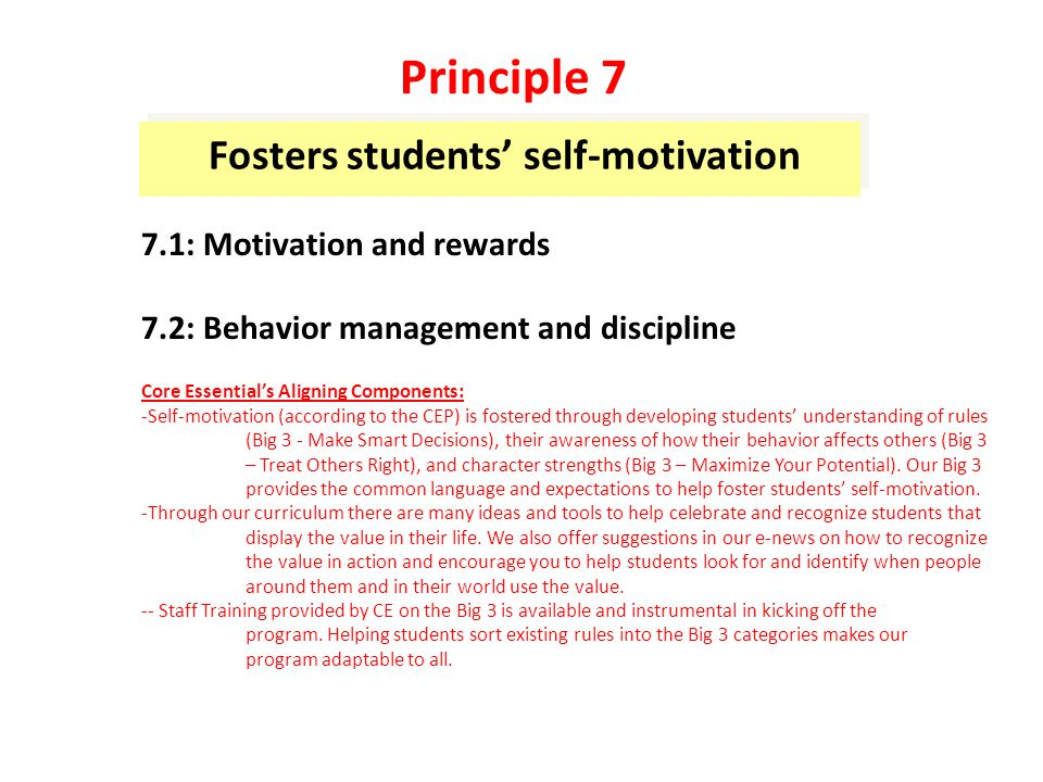 Fosters students' self-motivation 7.1: Motivation and rewards 7.2: Behavior management and discipline Core Essential's Aligning Components: -Self-motivation (according to the CEP) is fostered through developing students' understanding of rules (Big 3 - Make Smart Decisions), their awareness of how their behavior affects others (Big 3 – Treat Others Right), and character strengths (Big 3 – Maximize Your Potential).
