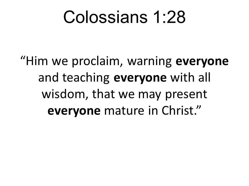 Colossians 1:28 Him we proclaim, warning everyone and teaching everyone with all wisdom, that we may present everyone mature in Christ.