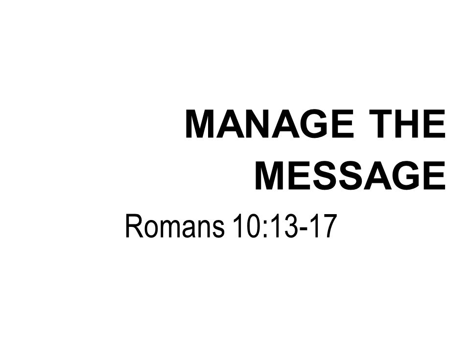 MANAGE THE MESSAGE Romans 10:13-17