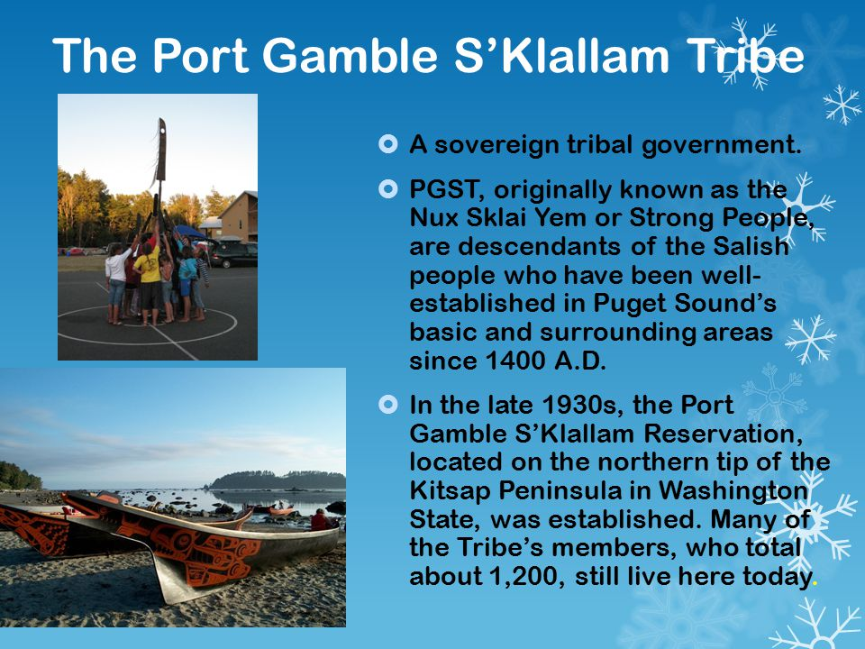 The Port Gamble S'Klallam Tribe  A sovereign tribal government.