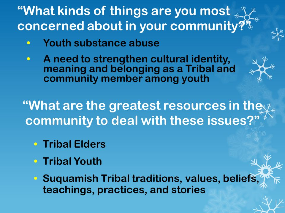 What kinds of things are you most concerned about in your community? Youth substance abuse A need to strengthen cultural identity, meaning and belonging as a Tribal and community member among youth What are the greatest resources in the community to deal with these issues? Tribal Elders Tribal Youth Suquamish Tribal traditions, values, beliefs, teachings, practices, and stories