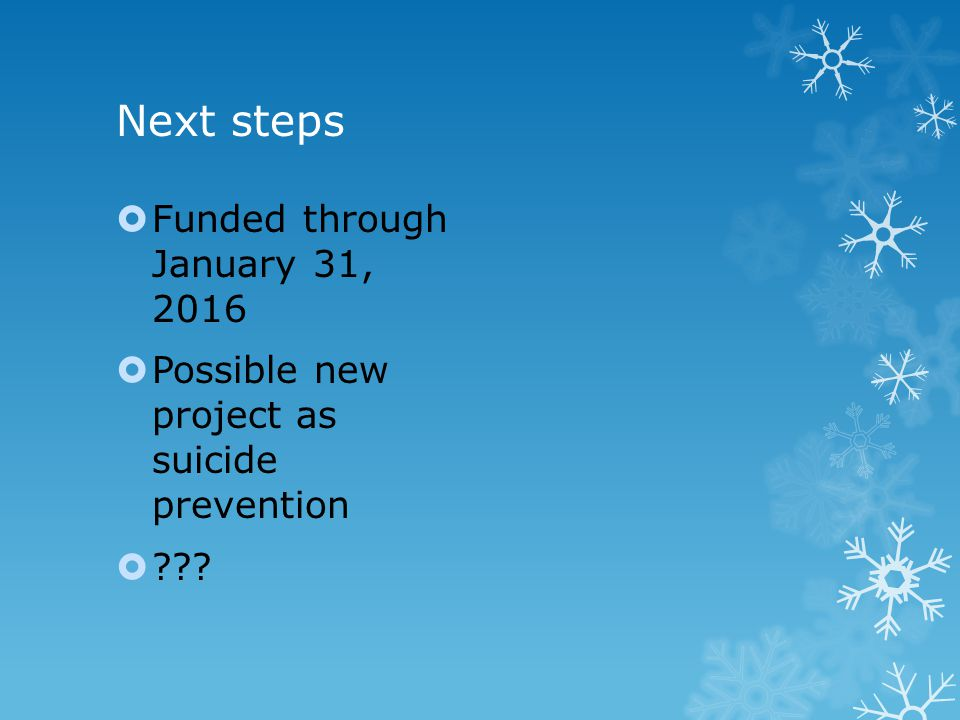 Next steps  Funded through January 31, 2016  Possible new project as suicide prevention  ???