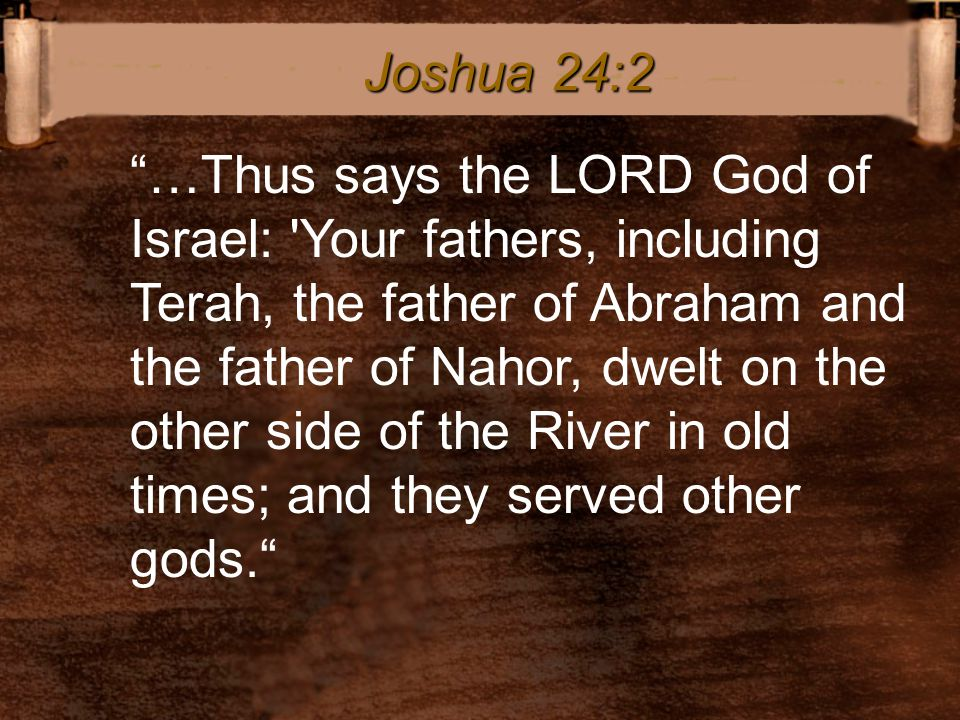 """""""…Thus says the LORD God of Israel: 'Your fathers, including Terah, the father of Abraham and the father of Nahor, dwelt on the other side of the Rive"""