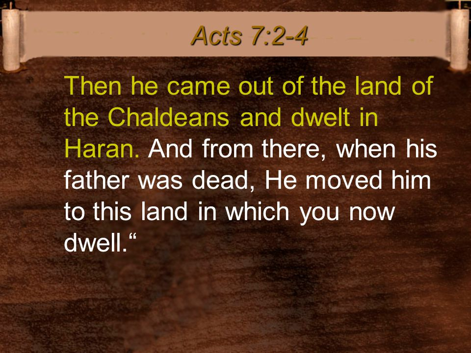 Then he came out of the land of the Chaldeans and dwelt in Haran. And from there, when his father was dead, He moved him to this land in which you now