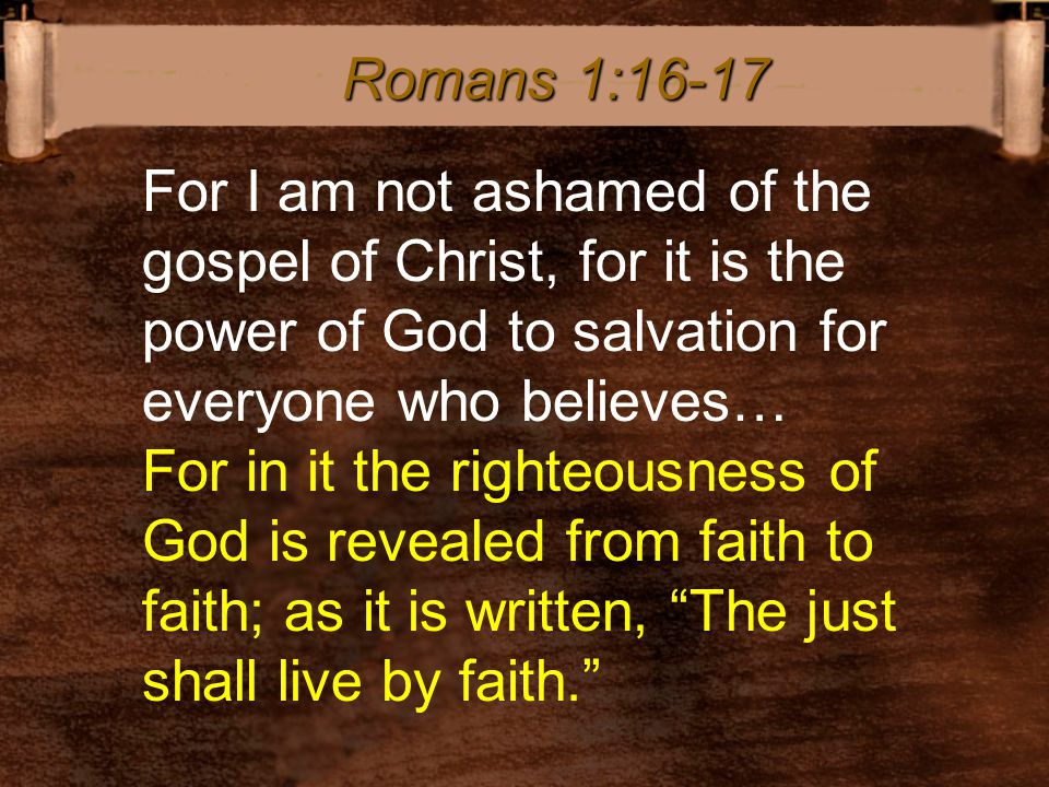 For I am not ashamed of the gospel of Christ, for it is the power of God to salvation for everyone who believes… For in it the righteousness of God is