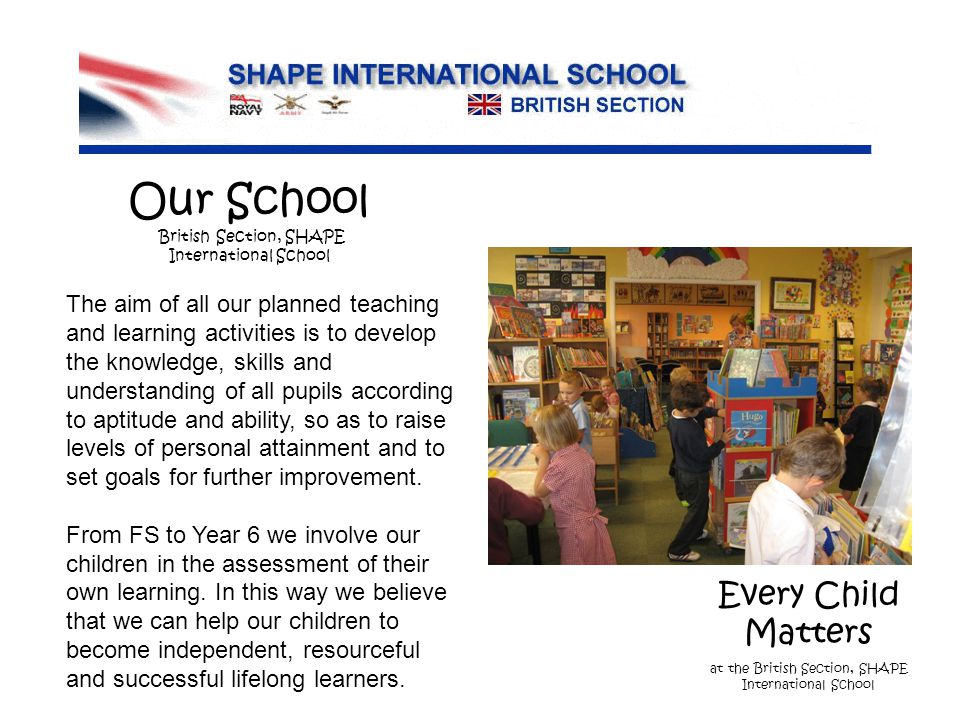 Every Child Matters at the British Section, SHAPE International School The aim of all our planned teaching and learning activities is to develop the knowledge, skills and understanding of all pupils according to aptitude and ability, so as to raise levels of personal attainment and to set goals for further improvement.