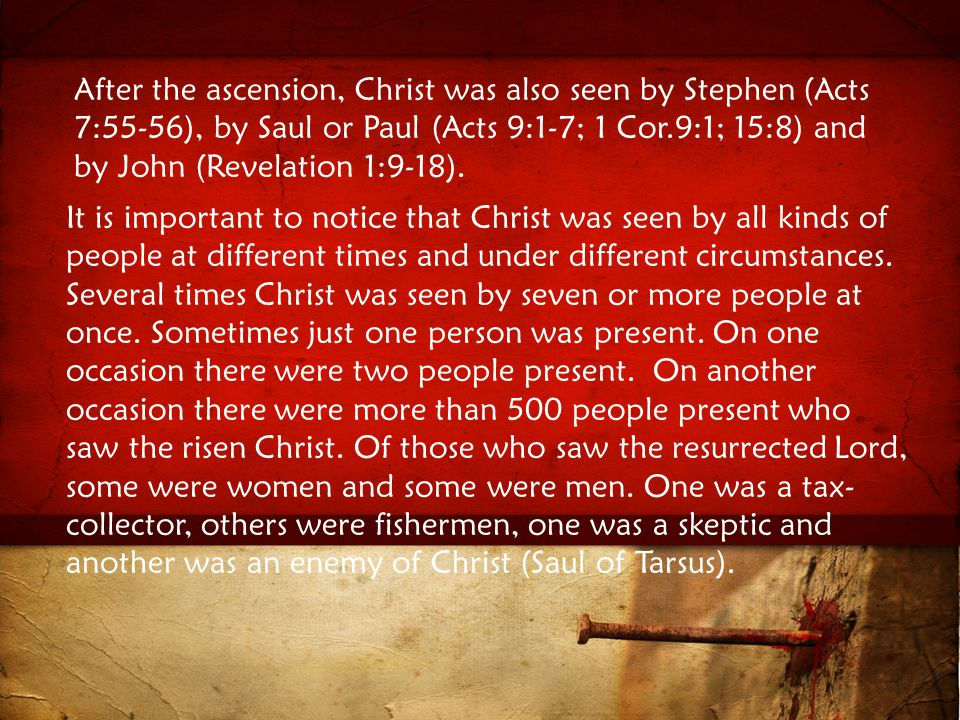 After the ascension, Christ was also seen by Stephen (Acts 7:55-56), by Saul or Paul (Acts 9:1-7; 1 Cor.9:1; 15:8) and by John (Revelation 1:9-18).
