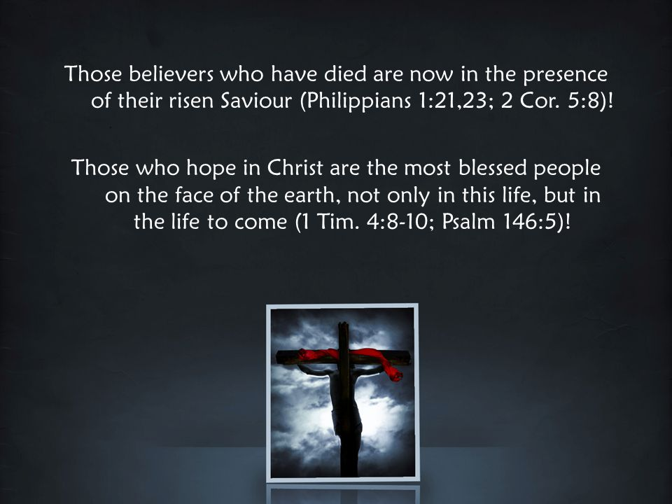 Those believers who have died are now in the presence of their risen Saviour (Philippians 1:21,23; 2 Cor.