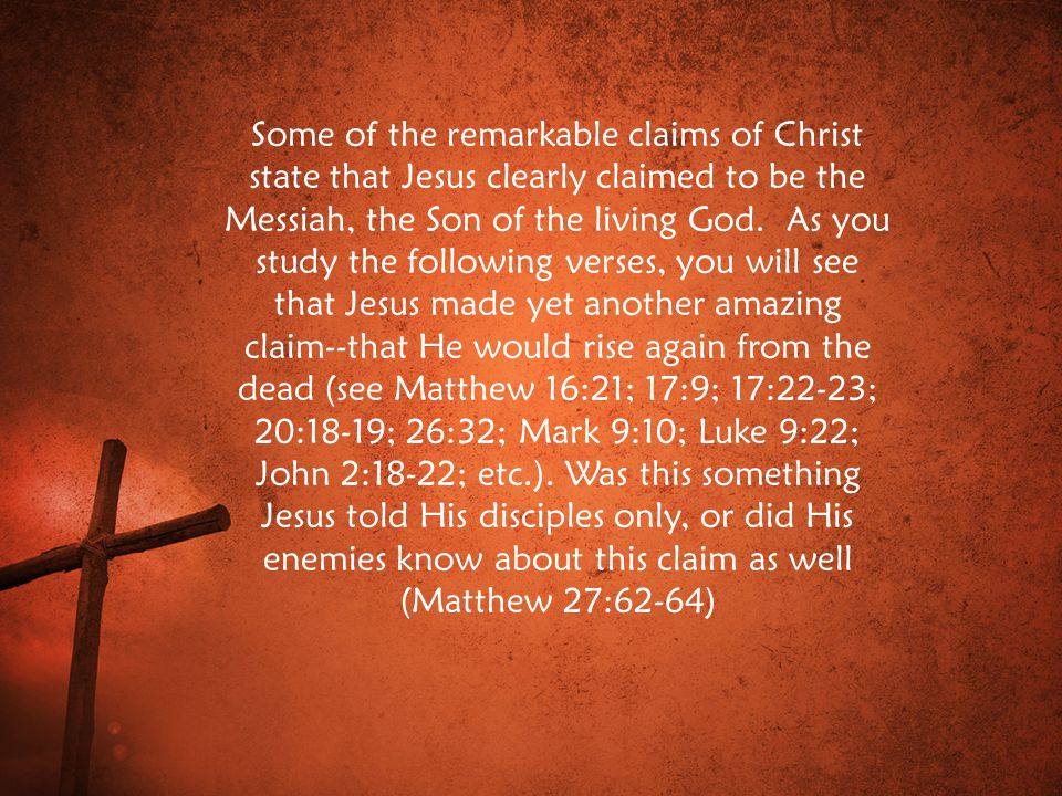 Some of the remarkable claims of Christ state that Jesus clearly claimed to be the Messiah, the Son of the living God.