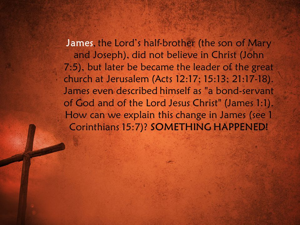 James, the Lord's half-brother (the son of Mary and Joseph), did not believe in Christ (John 7:5), but later be became the leader of the great church at Jerusalem (Acts 12:17; 15:13; 21:17-18).