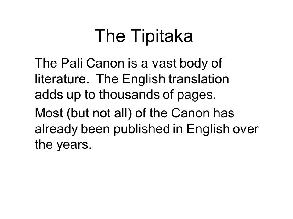 The Tipitaka The Pali Canon is a vast body of literature. The English translation adds up to thousands of pages. Most (but not all) of the Canon has a