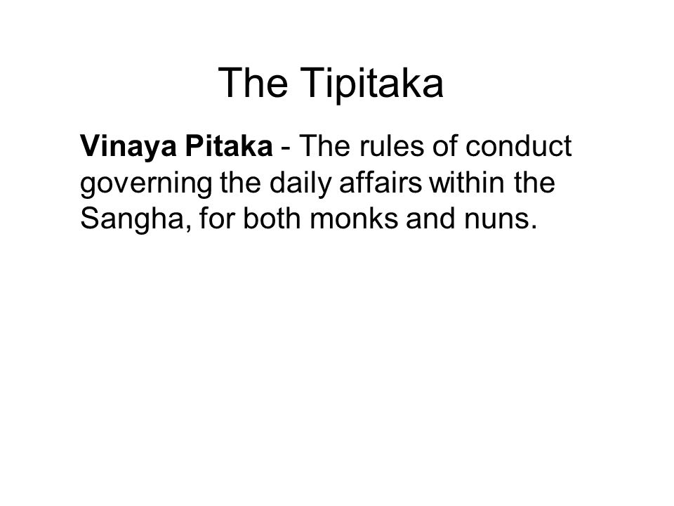 The Tipitaka Vinaya Pitaka - The rules of conduct governing the daily affairs within the Sangha, for both monks and nuns. Sutta Pitaka - The discourse