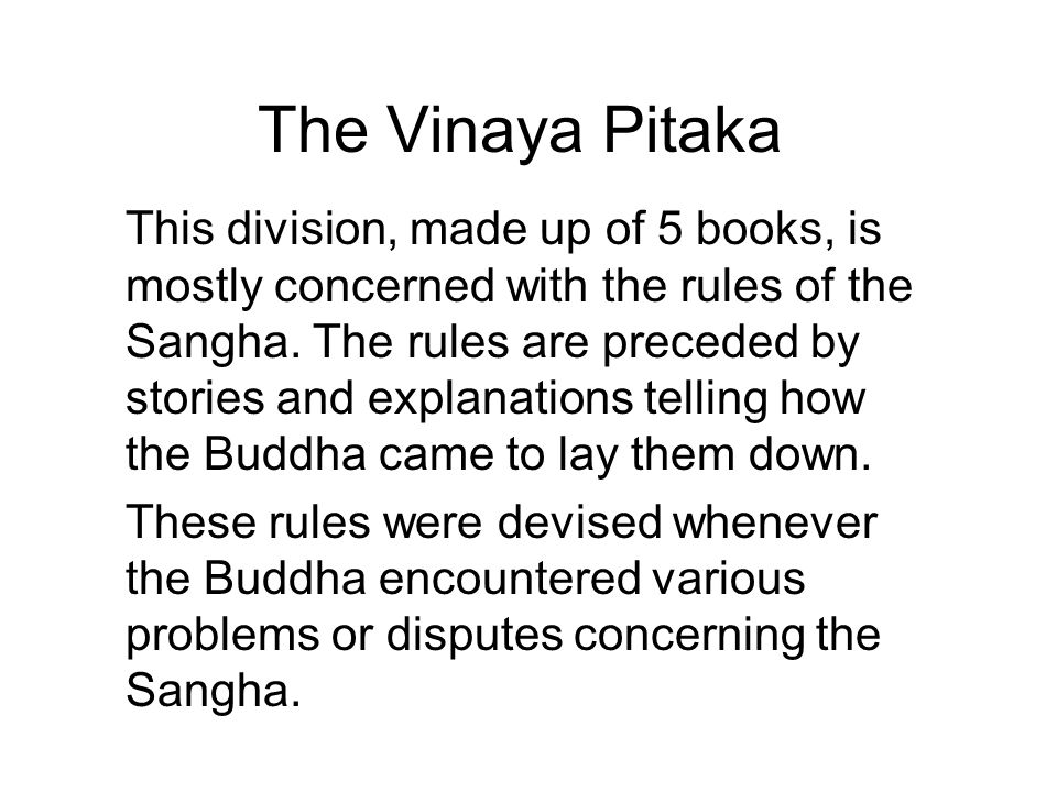 The Vinaya Pitaka This division, made up of 5 books, is mostly concerned with the rules of the Sangha. The rules are preceded by stories and explanati