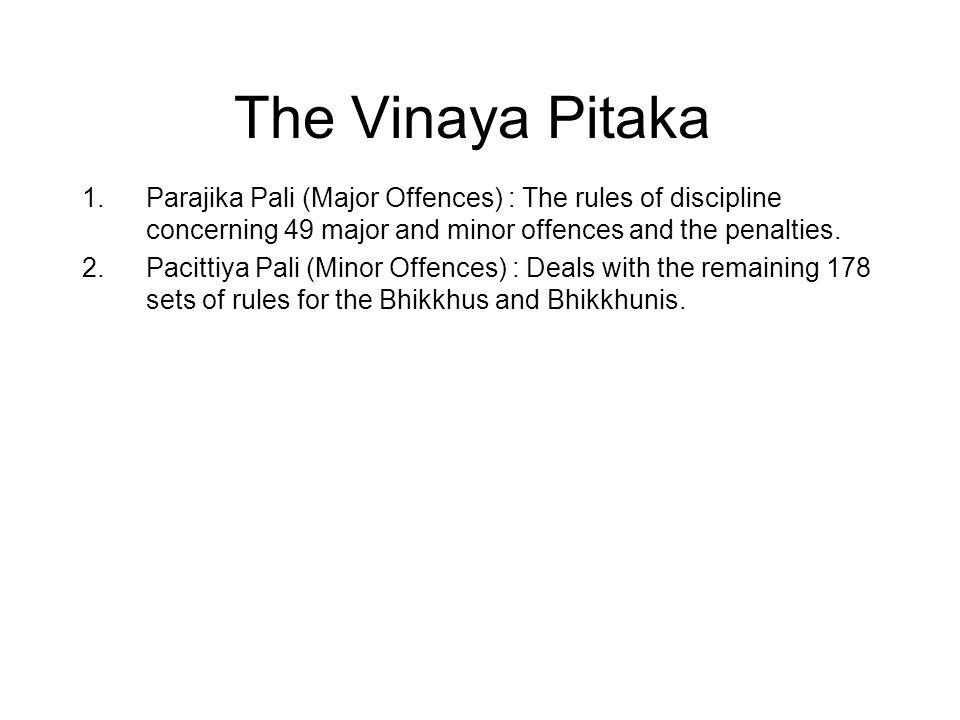 The Vinaya Pitaka 1.Parajika Pali (Major Offences) : The rules of discipline concerning 49 major and minor offences and the penalties. 2.Pacittiya Pal
