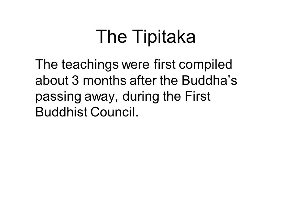 The Tipitaka The teachings were first compiled about 3 months after the Buddha's passing away, during the First Buddhist Council. They were originally