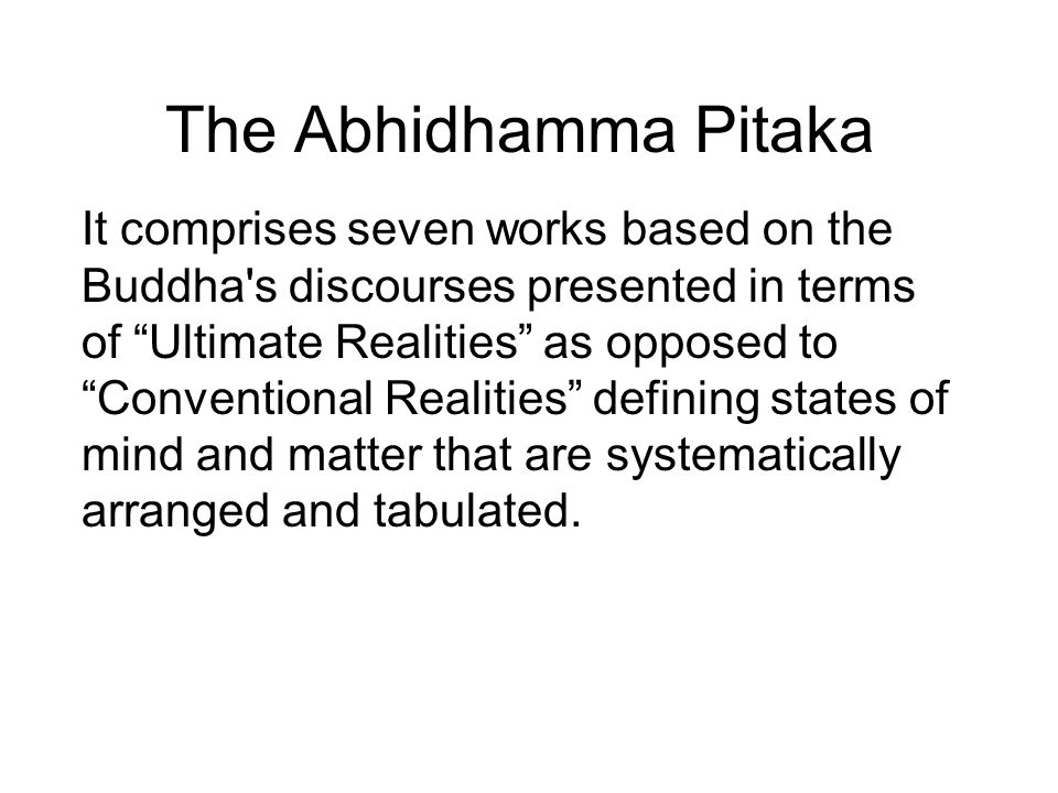 The Abhidhamma Pitaka It comprises seven works based on the Buddha s discourses presented in terms of Ultimate Realities as opposed to Conventional Realities defining states of mind and matter that are systematically arranged and tabulated.