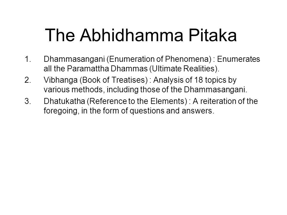 The Abhidhamma Pitaka 1.Dhammasangani (Enumeration of Phenomena) : Enumerates all the Paramattha Dhammas (Ultimate Realities). 2.Vibhanga (Book of Tre