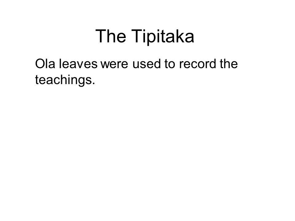 The Tipitaka Ola leaves were used to record the teachings. These are long, narrow leaves, which were sewn at the edges, then grouped into bunches and
