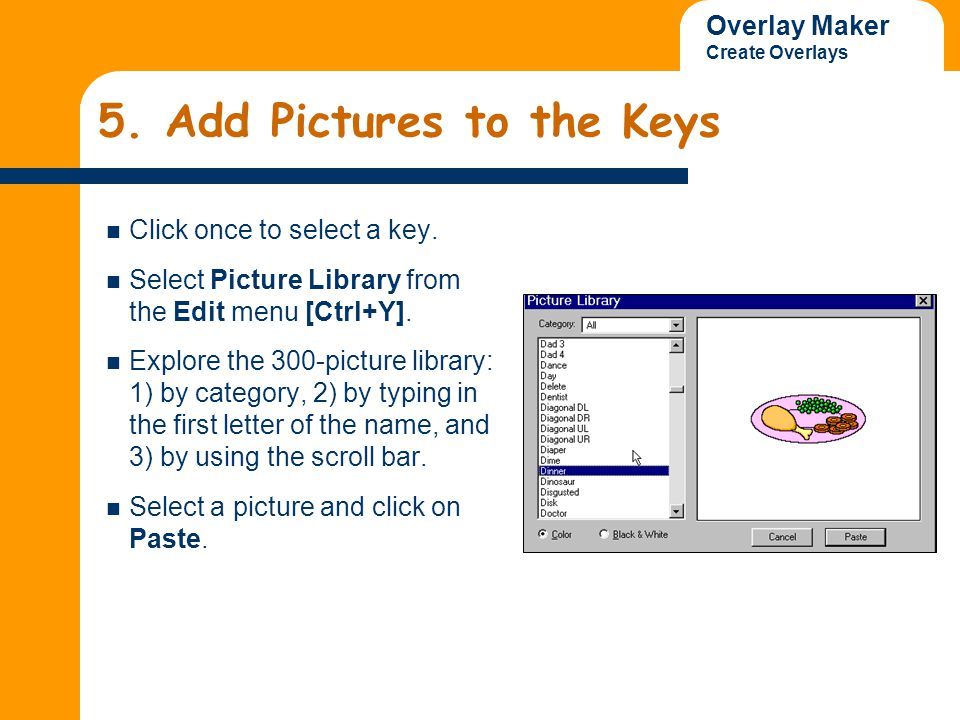 Overlay Maker Create Overlays Adding D pictures Add the following pictures that begin with 'D' to the 6 squares as illustrated in the finished overlay: dentist, down arrow, dinosaur, dinner, dog and dime.