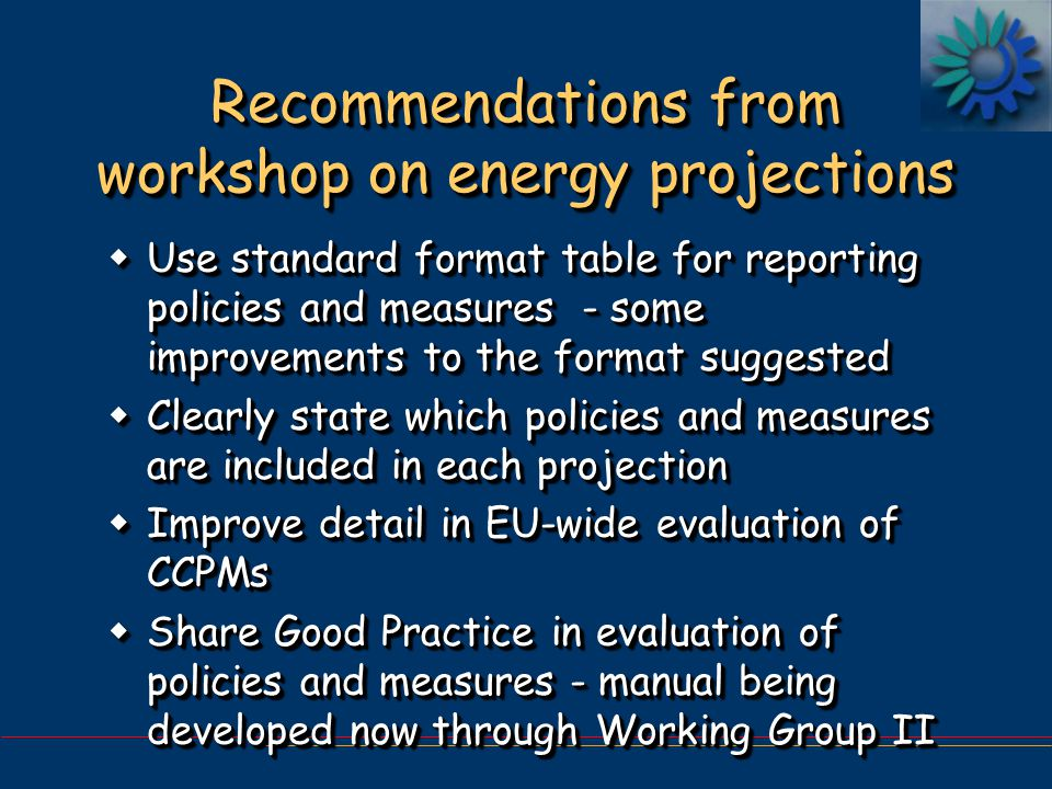 Recommendations from workshop on energy projections wUse standard format table for reporting policies and measures - some improvements to the format suggested wClearly state which policies and measures are included in each projection wImprove detail in EU-wide evaluation of CCPMs wShare Good Practice in evaluation of policies and measures - manual being developed now through Working Group II wUse standard format table for reporting policies and measures - some improvements to the format suggested wClearly state which policies and measures are included in each projection wImprove detail in EU-wide evaluation of CCPMs wShare Good Practice in evaluation of policies and measures - manual being developed now through Working Group II