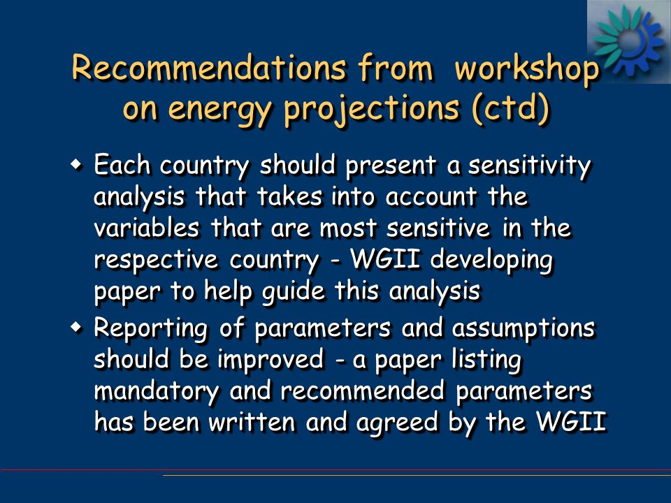 Recommendations from workshop on energy projections (ctd) w Each country should present a sensitivity analysis that takes into account the variables that are most sensitive in the respective country - WGII developing paper to help guide this analysis wReporting of parameters and assumptions should be improved - a paper listing mandatory and recommended parameters has been written and agreed by the WGII w Each country should present a sensitivity analysis that takes into account the variables that are most sensitive in the respective country - WGII developing paper to help guide this analysis wReporting of parameters and assumptions should be improved - a paper listing mandatory and recommended parameters has been written and agreed by the WGII