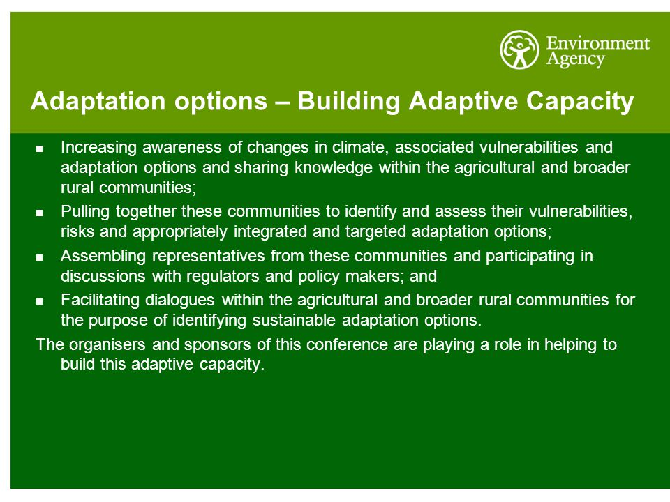 Adaptation options – Building Adaptive Capacity  Increasing awareness of changes in climate, associated vulnerabilities and adaptation options and sharing knowledge within the agricultural and broader rural communities;  Pulling together these communities to identify and assess their vulnerabilities, risks and appropriately integrated and targeted adaptation options;  Assembling representatives from these communities and participating in discussions with regulators and policy makers; and  Facilitating dialogues within the agricultural and broader rural communities for the purpose of identifying sustainable adaptation options.
