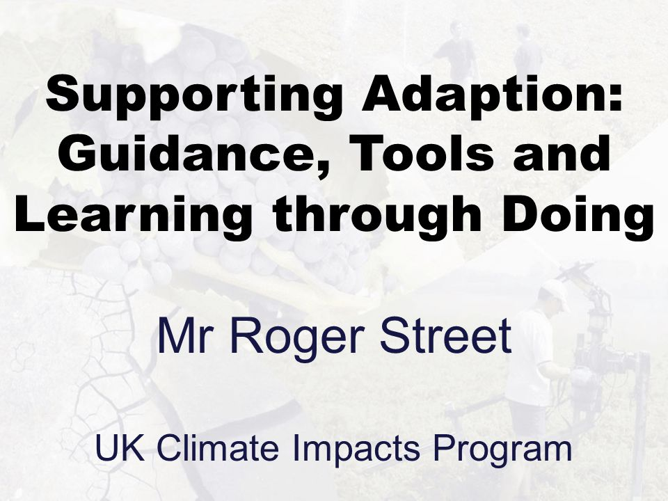Supporting Adaption: Guidance, Tools and Learning through Doing Mr Roger Street UK Climate Impacts Program