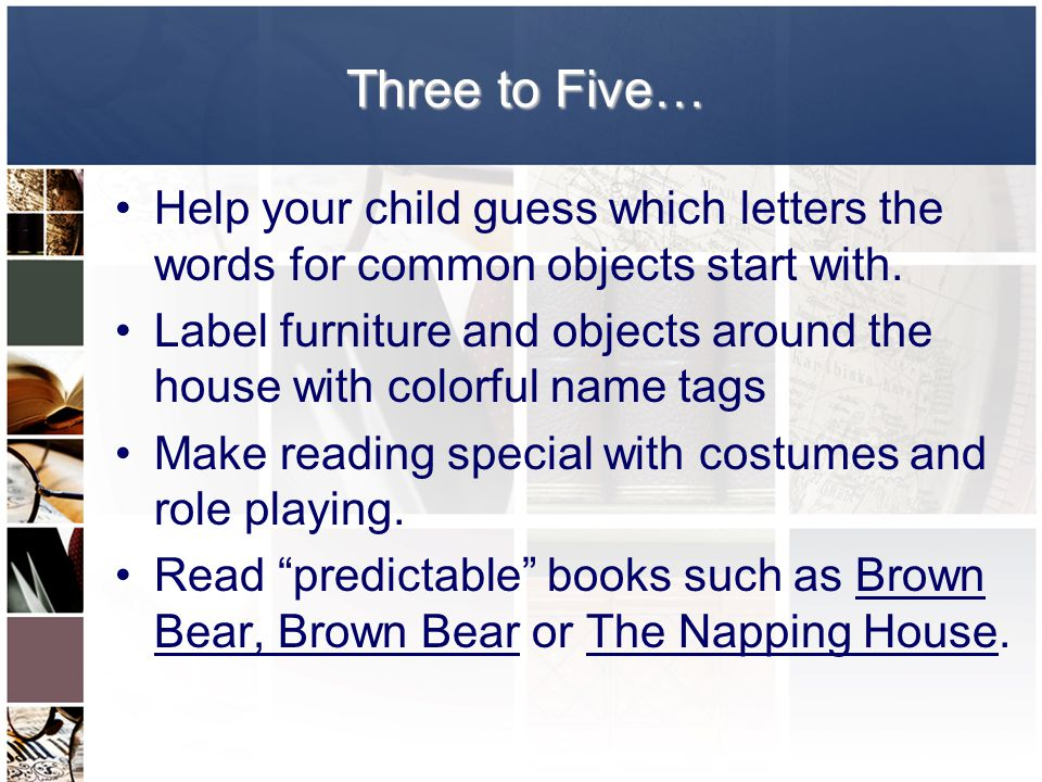 Three to Five… Help your child guess which letters the words for common objects start with.