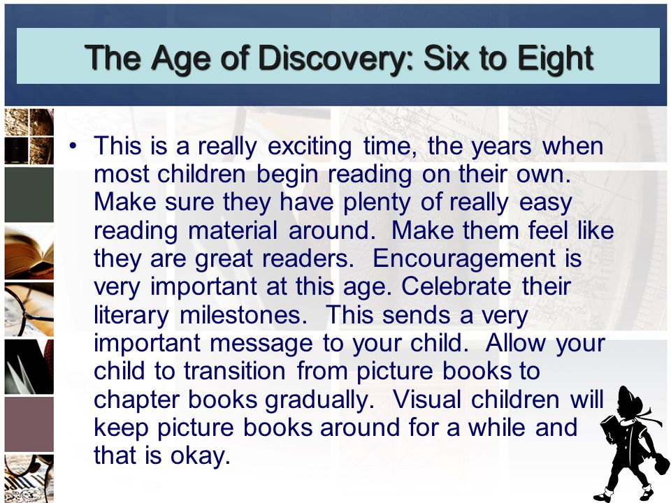 The Age of Discovery: Six to Eight This is a really exciting time, the years when most children begin reading on their own.