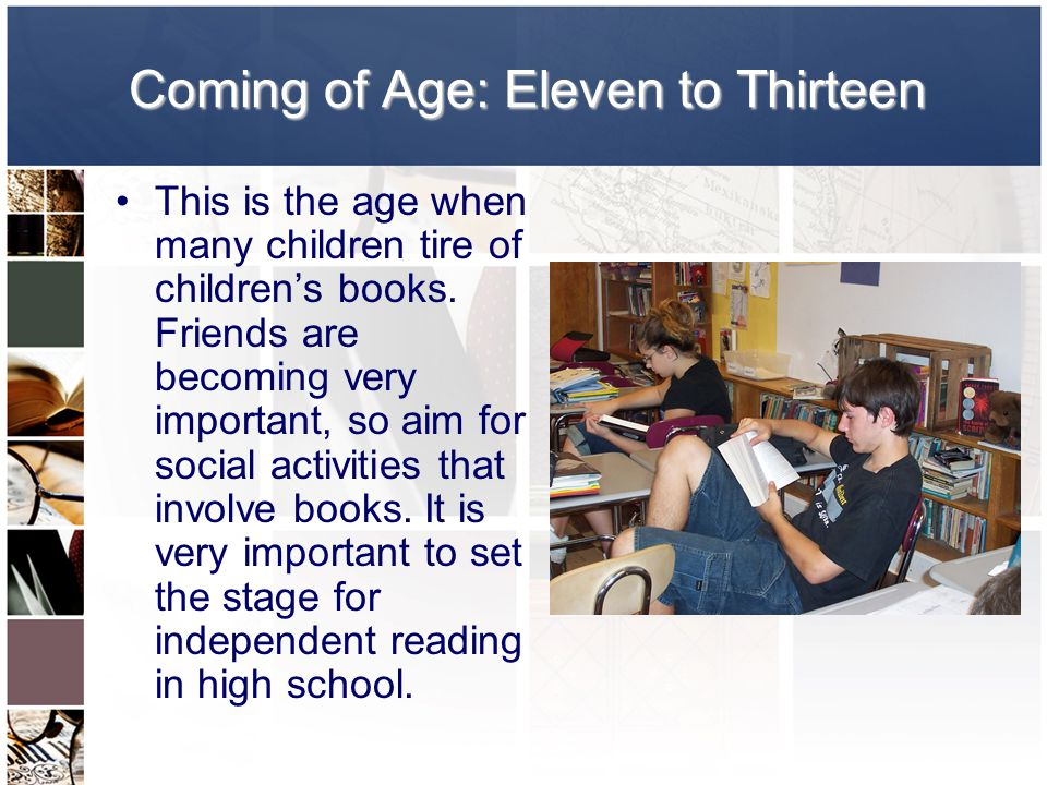 Coming of Age: Eleven to Thirteen This is the age when many children tire of children's books.