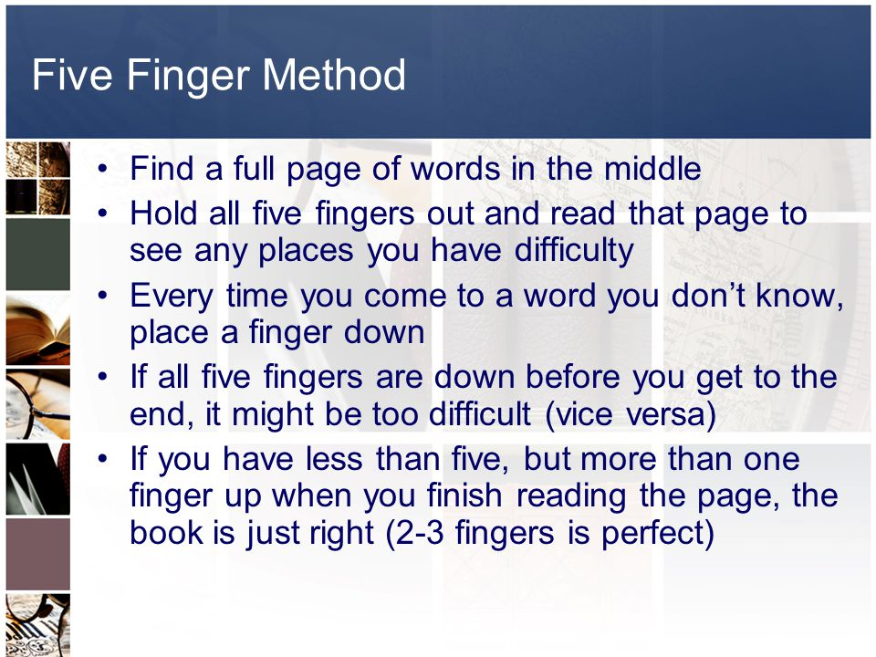 Five Finger Method Find a full page of words in the middle Hold all five fingers out and read that page to see any places you have difficulty Every time you come to a word you don't know, place a finger down If all five fingers are down before you get to the end, it might be too difficult (vice versa) If you have less than five, but more than one finger up when you finish reading the page, the book is just right (2-3 fingers is perfect)