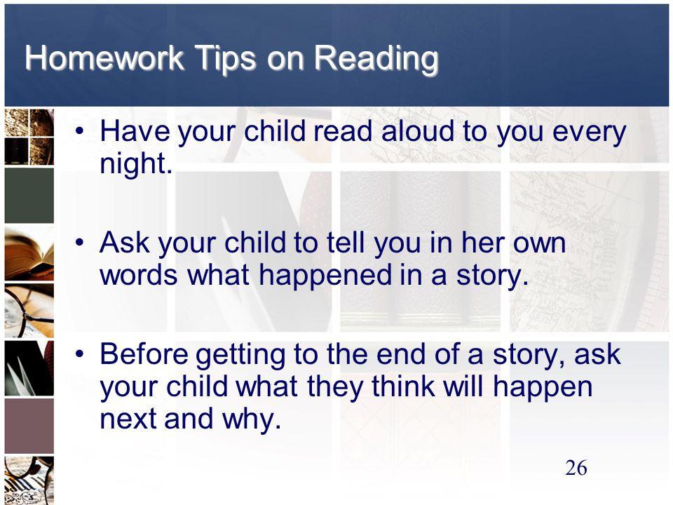 26 Homework Tips on Reading Have your child read aloud to you every night.