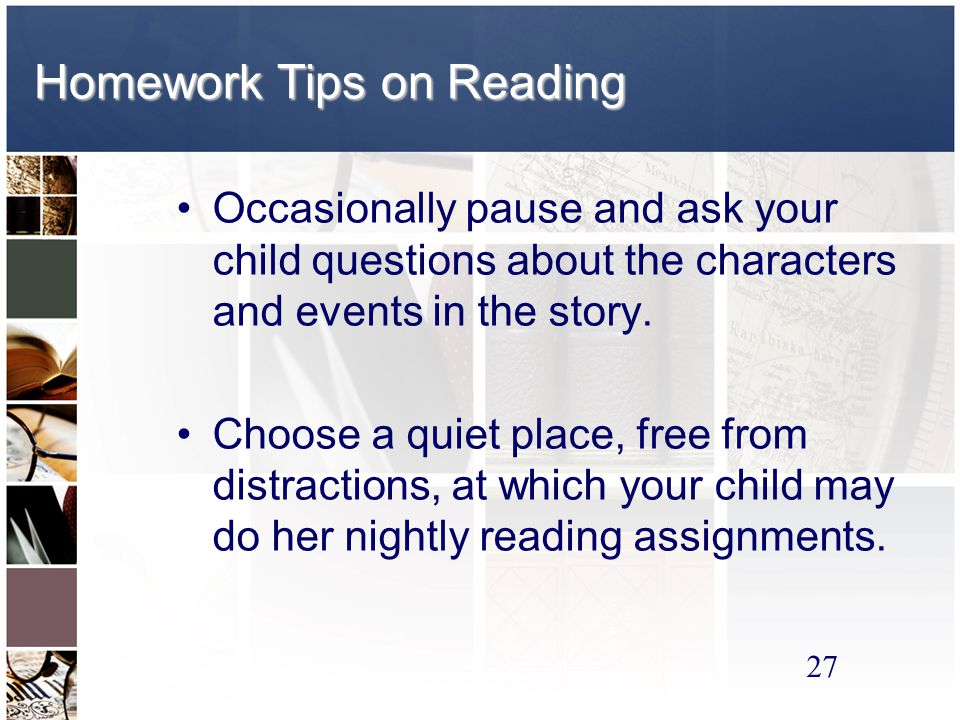 27 Homework Tips on Reading Occasionally pause and ask your child questions about the characters and events in the story.