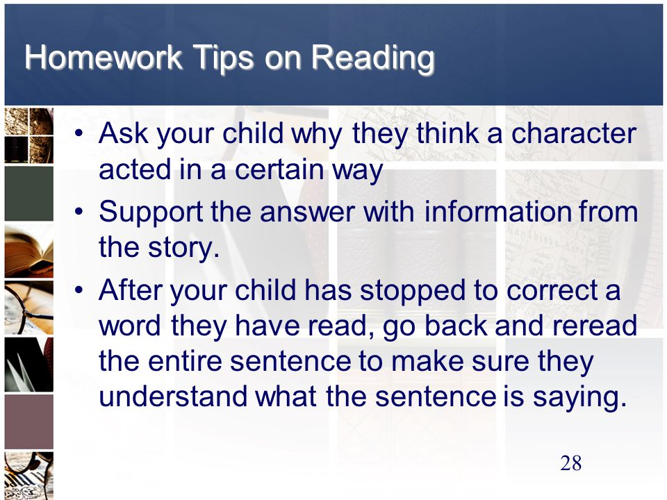 28 Homework Tips on Reading Ask your child why they think a character acted in a certain way Support the answer with information from the story.