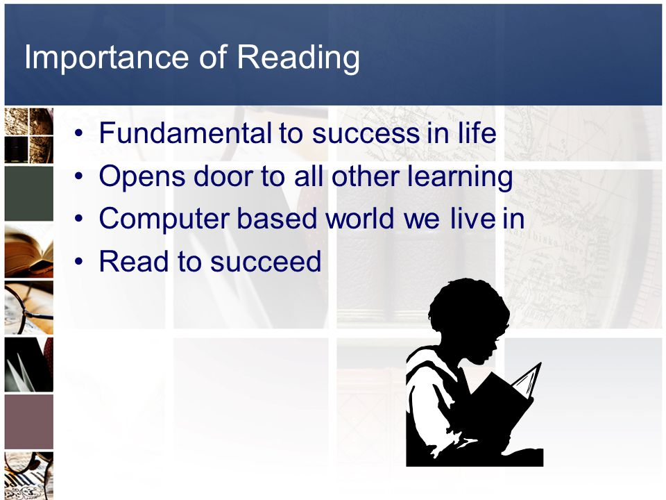 Importance of Reading Fundamental to success in life Opens door to all other learning Computer based world we live in Read to succeed
