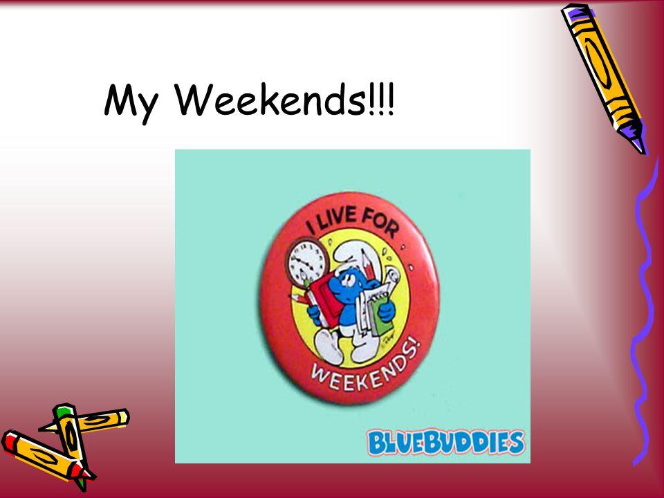 My Weekends!!!
