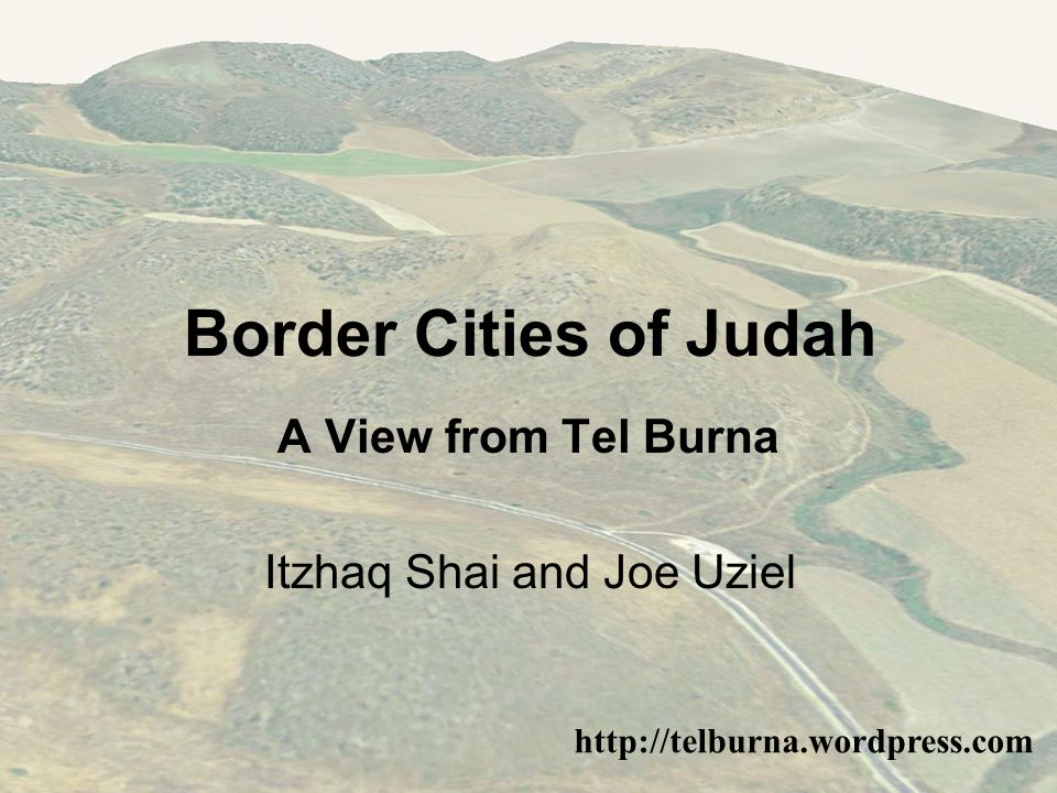 Border Cities of Judah http://telburna.wordpress.com A View from Tel Burna Itzhaq Shai and Joe Uziel