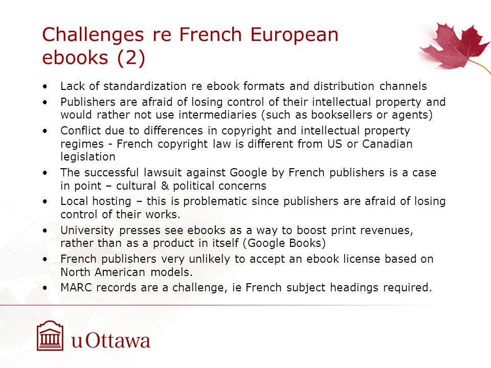 Challenges re French European ebooks (2) Lack of standardization re ebook formats and distribution channels Publishers are afraid of losing control of their intellectual property and would rather not use intermediaries (such as booksellers or agents) Conflict due to differences in copyright and intellectual property regimes - French copyright law is different from US or Canadian legislation The successful lawsuit against Google by French publishers is a case in point – cultural & political concerns Local hosting – this is problematic since publishers are afraid of losing control of their works.