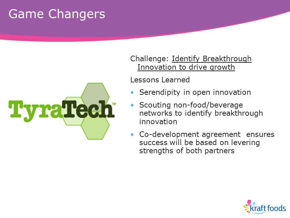 Game Changers Challenge: Identify Breakthrough Innovation to drive growth Lessons Learned Serendipity in open innovation Scouting non-food/beverage networks to identify breakthrough innovation Co-development agreement ensures success will be based on levering strengths of both partners