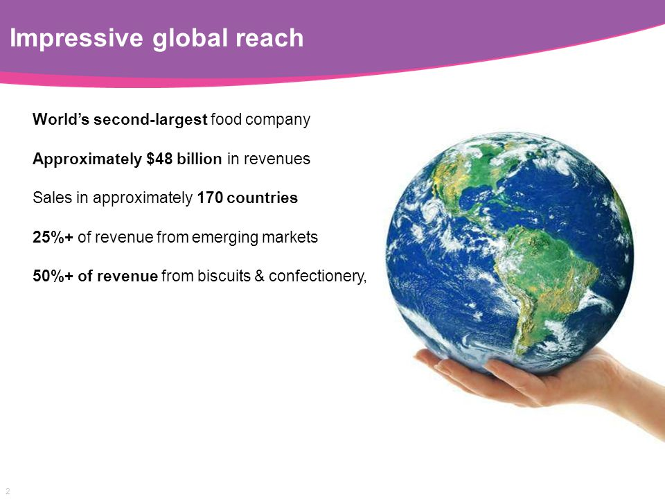 2 Impressive global reach World's second-largest food company Approximately $48 billion in revenues Sales in approximately 170 countries 25%+ of reven
