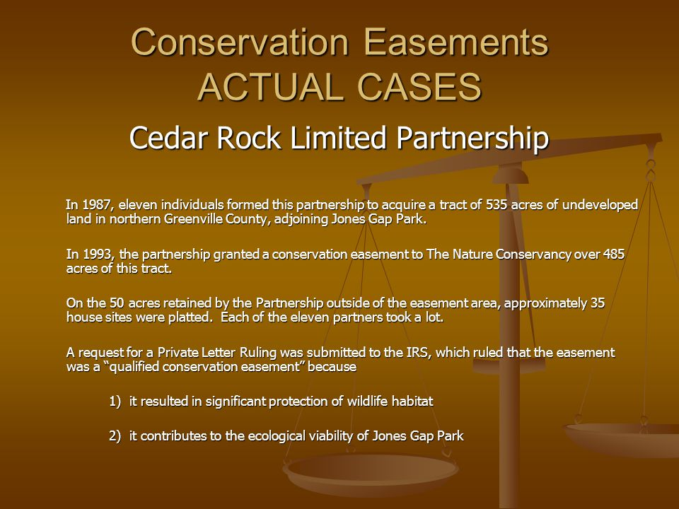 Conservation Easements ACTUAL CASES Cedar Rock Limited Partnership In 1987, eleven individuals formed this partnership to acquire a tract of 535 acres of undeveloped land in northern Greenville County, adjoining Jones Gap Park.