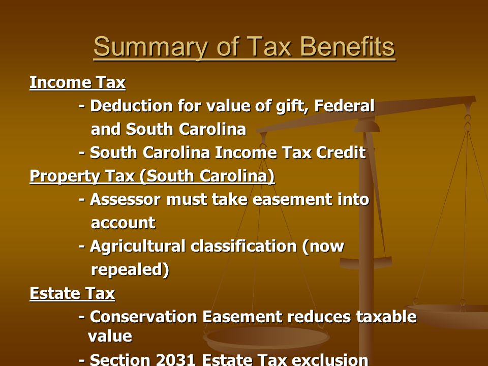 Summary of Tax Benefits Income Tax - Deduction for value of gift, Federal and South Carolina and South Carolina - South Carolina Income Tax Credit Property Tax (South Carolina) - Assessor must take easement into account account - Agricultural classification (now repealed) repealed) Estate Tax - Conservation Easement reduces taxable value - Section 2031 Estate Tax exclusion