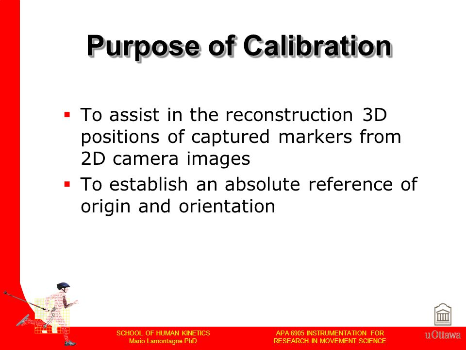 APA 6905 INSTRUMENTATION FOR RESEARCH IN MOVEMENT SCIENCE SCHOOL OF HUMAN KINETICS Mario Lamontagne PhD Purpose of Calibration  To assist in the reconstruction 3D positions of captured markers from 2D camera images  To establish an absolute reference of origin and orientation