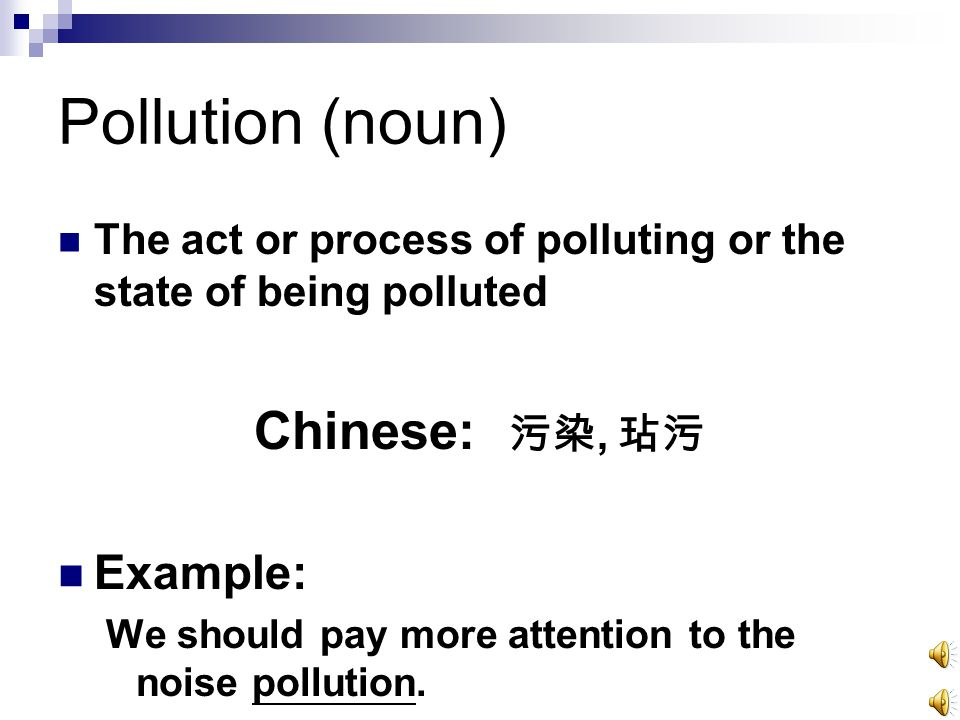Pollution (noun) The act or process of polluting or the state of being polluted Chinese: 污染, 玷污 Example: We should pay more attention to the noise pollution.