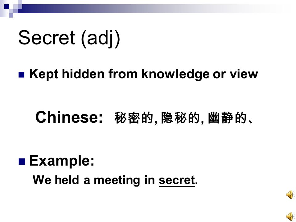 Secret (adj) Kept hidden from knowledge or view Chinese: 秘密的, 隐秘的, 幽静的、 Example: We held a meeting in secret.