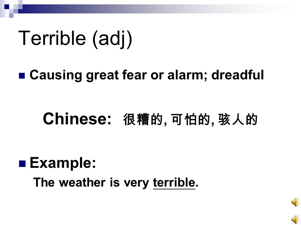 Terrible (adj) Causing great fear or alarm; dreadful Chinese: 很糟的, 可怕的, 骇人的 Example: The weather is very terrible.