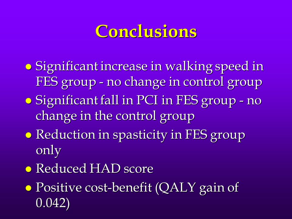 Conclusions l Significant increase in walking speed in FES group - no change in control group l Significant fall in PCI in FES group - no change in the control group l Reduction in spasticity in FES group only l Reduced HAD score l Positive cost-benefit (QALY gain of 0.042)