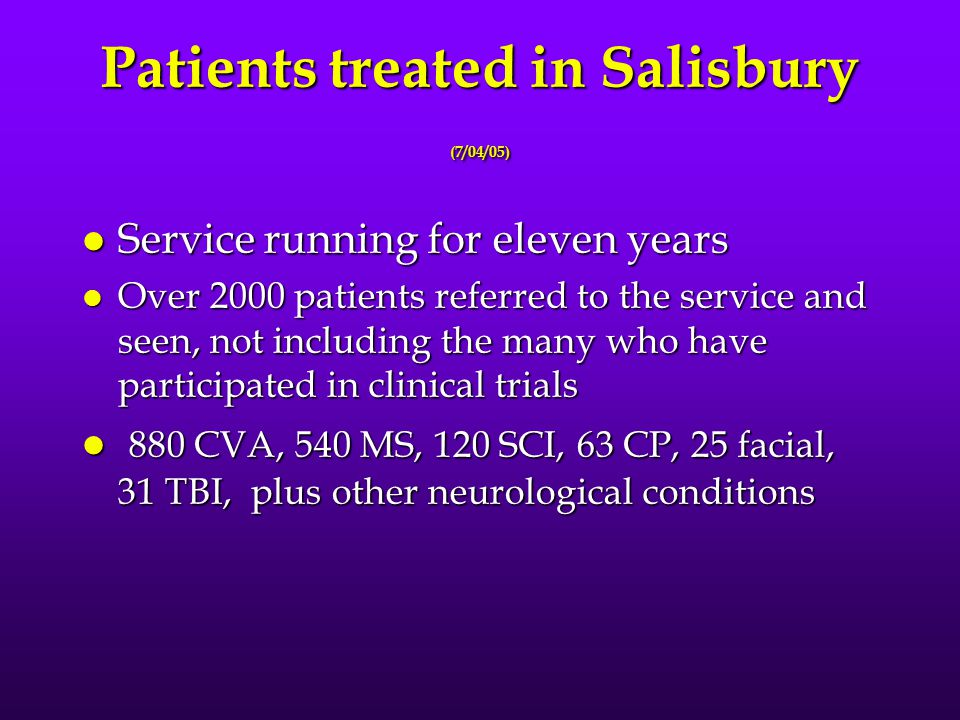 Patients treated in Salisbury (7/04/05) l Service running for eleven years l Over 2000 patients referred to the service and seen, not including the many who have participated in clinical trials l 880 CVA, 540 MS, 120 SCI, 63 CP, 25 facial, 31 TBI, plus other neurological conditions