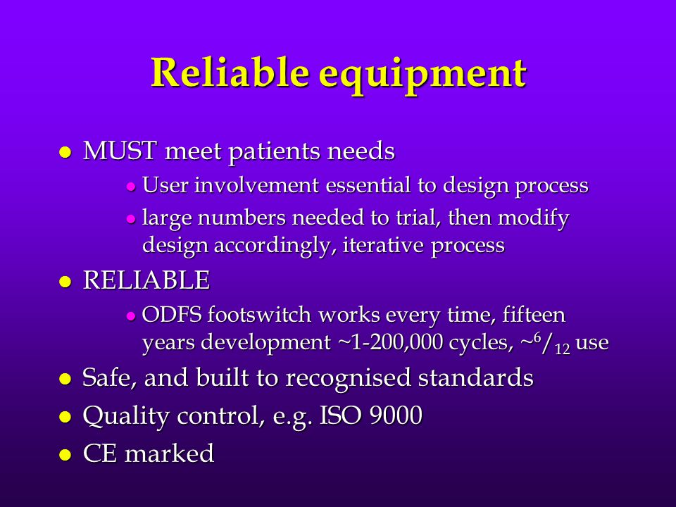 Reliable equipment l MUST meet patients needs l User involvement essential to design process l large numbers needed to trial, then modify design accordingly, iterative process l RELIABLE l ODFS footswitch works every time, fifteen years development ~1-200,000 cycles, ~ 6 / 12 use l Safe, and built to recognised standards l Quality control, e.g.