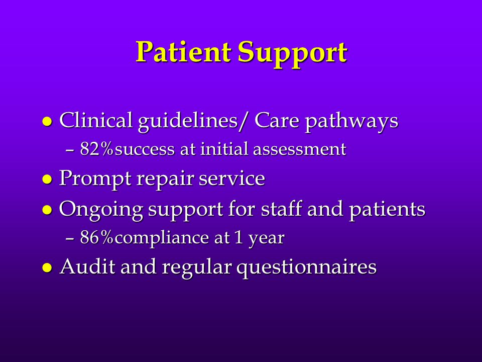 Patient Support l Clinical guidelines/ Care pathways –82%success at initial assessment l Prompt repair service l Ongoing support for staff and patients –86%compliance at 1 year l Audit and regular questionnaires